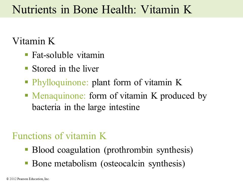 © 2012 Pearson Education, Inc. Nutrients in Bone Health: Vitamin K Vitamin K Fat-soluble vitamin Stored in the liver Phylloquinone: plant form of vita