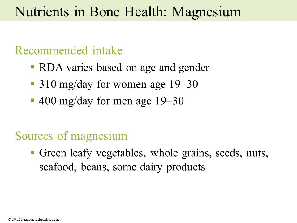 © 2012 Pearson Education, Inc. Nutrients in Bone Health: Magnesium Recommended intake RDA varies based on age and gender 310 mg/day for women age 19–3