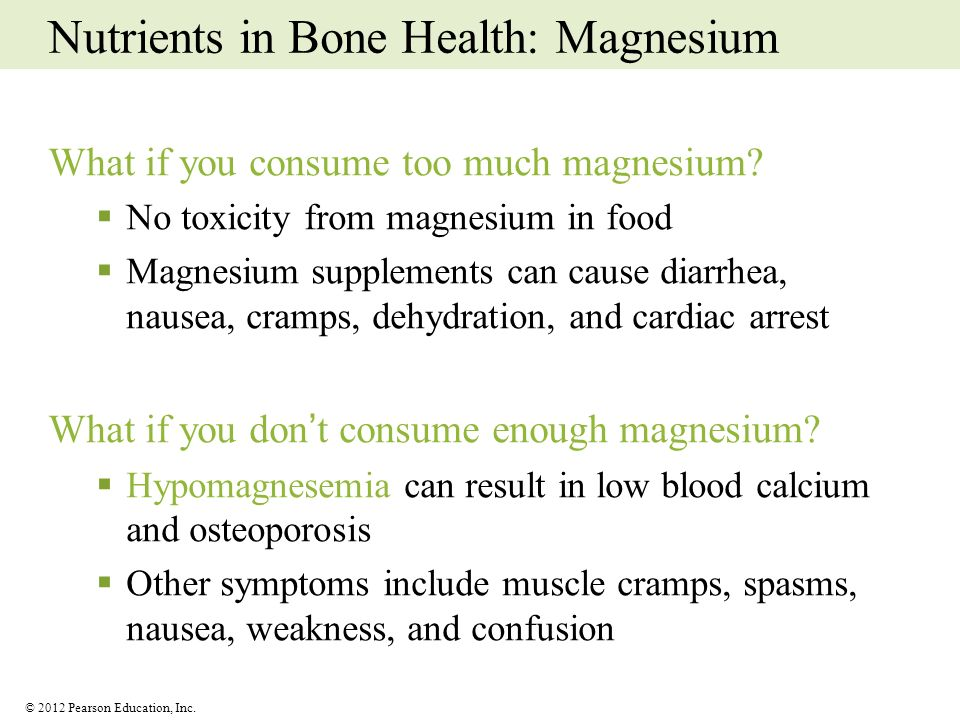 © 2012 Pearson Education, Inc. Nutrients in Bone Health: Magnesium What if you consume too much magnesium? No toxicity from magnesium in food Magnesiu