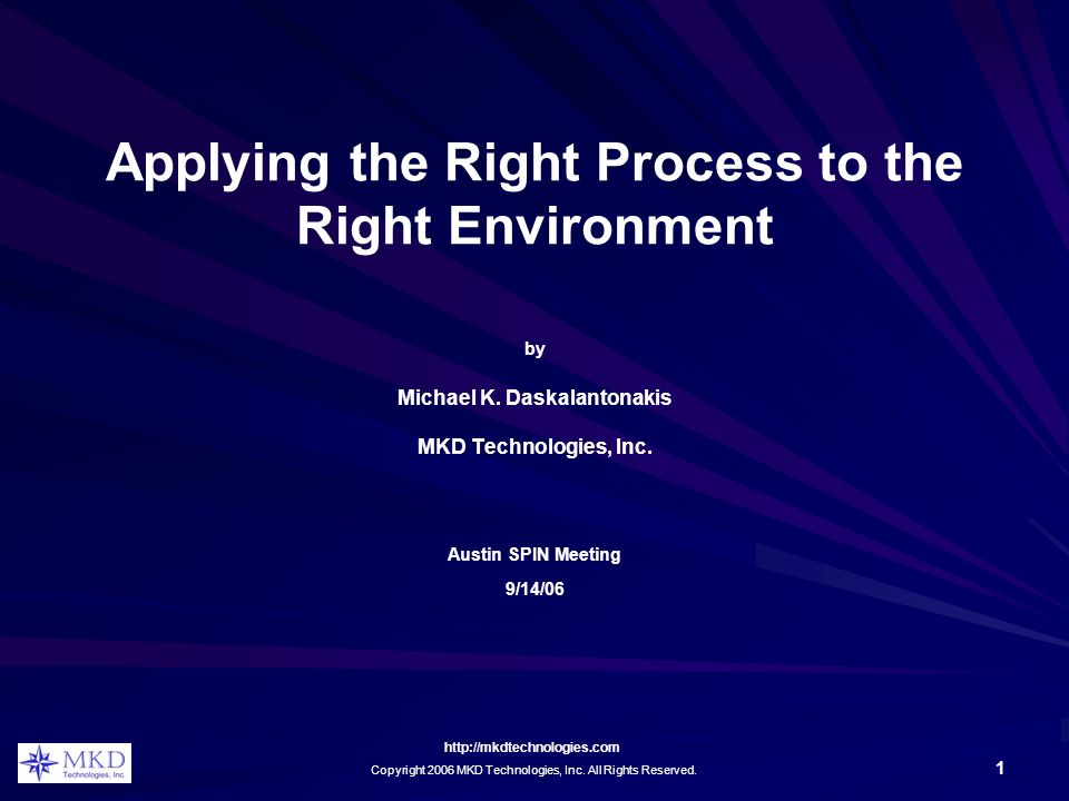 http://mkdtechnologies.com Copyright 2006 MKD Technologies, Inc. All Rights Reserved. 1 Applying the Right Process to the Right Environment by Michael