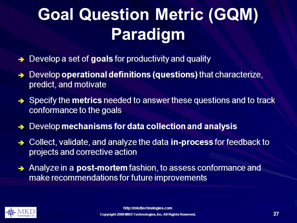 http://mkdtechnologies.com 27 Copyright 2006 MKD Technologies, Inc. All Rights Reserved. Goal Question Metric (GQM) Paradigm Develop a set of goals fo