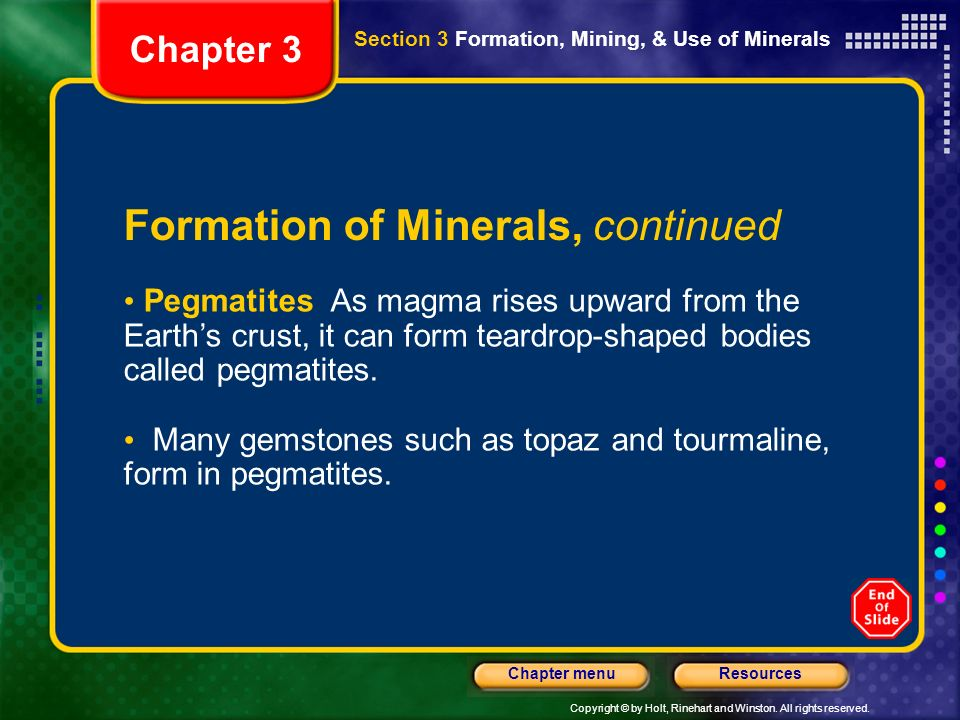 Copyright © by Holt, Rinehart and Winston. All rights reserved. ResourcesChapter menu Chapter 3 Formation of Minerals, continued Pegmatites As magma r