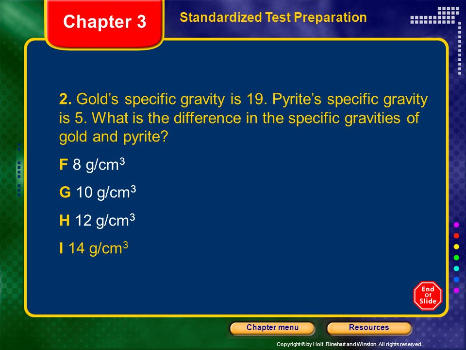 Copyright © by Holt, Rinehart and Winston. All rights reserved. ResourcesChapter menu 2. Golds specific gravity is 19. Pyrites specific gravity is 5.