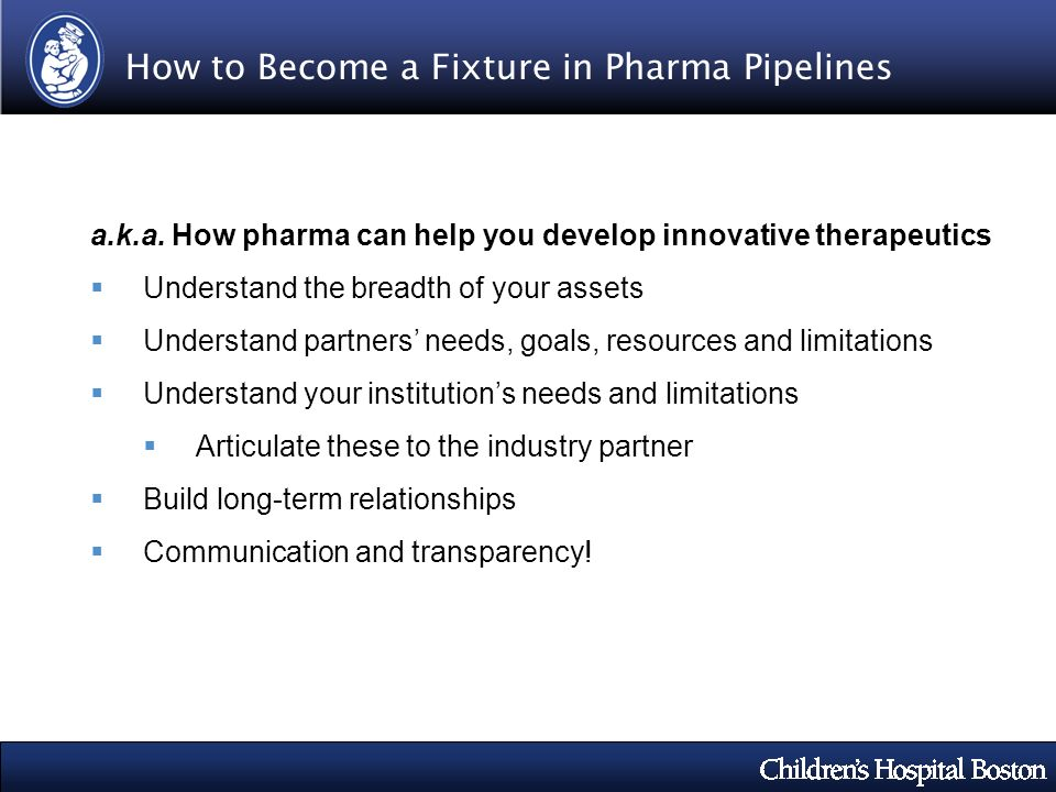 How to Become a Fixture in Pharma Pipelines a.k.a. How pharma can help you develop innovative therapeutics Understand the breadth of your assets Under