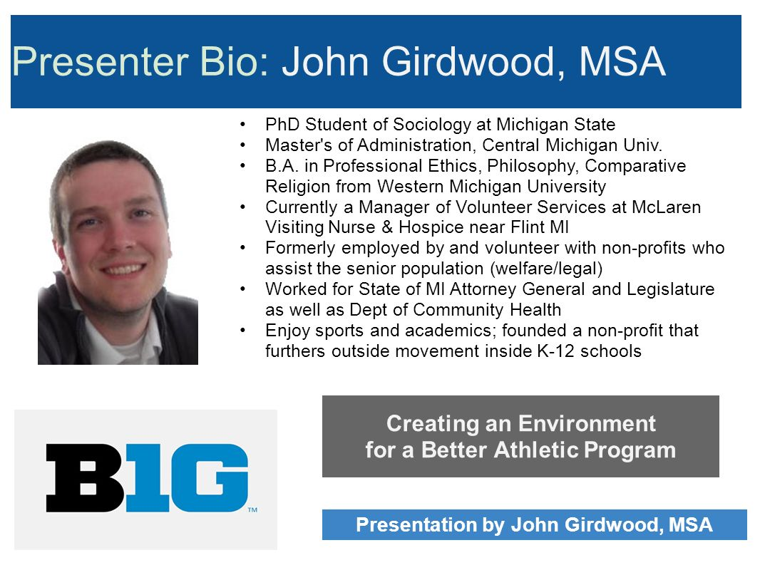 Presenter Bio: John Girdwood, MSA Creating an Environment for a Better Athletic Program Presentation by John Girdwood, MSA PhD Student of Sociology at Michigan State Master s of Administration, Central Michigan Univ.