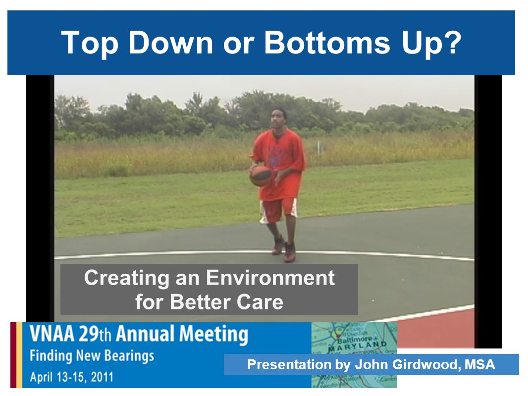 Top Down or Bottoms Up Creating an Environment for Better Care Presentation by John Girdwood, MSA