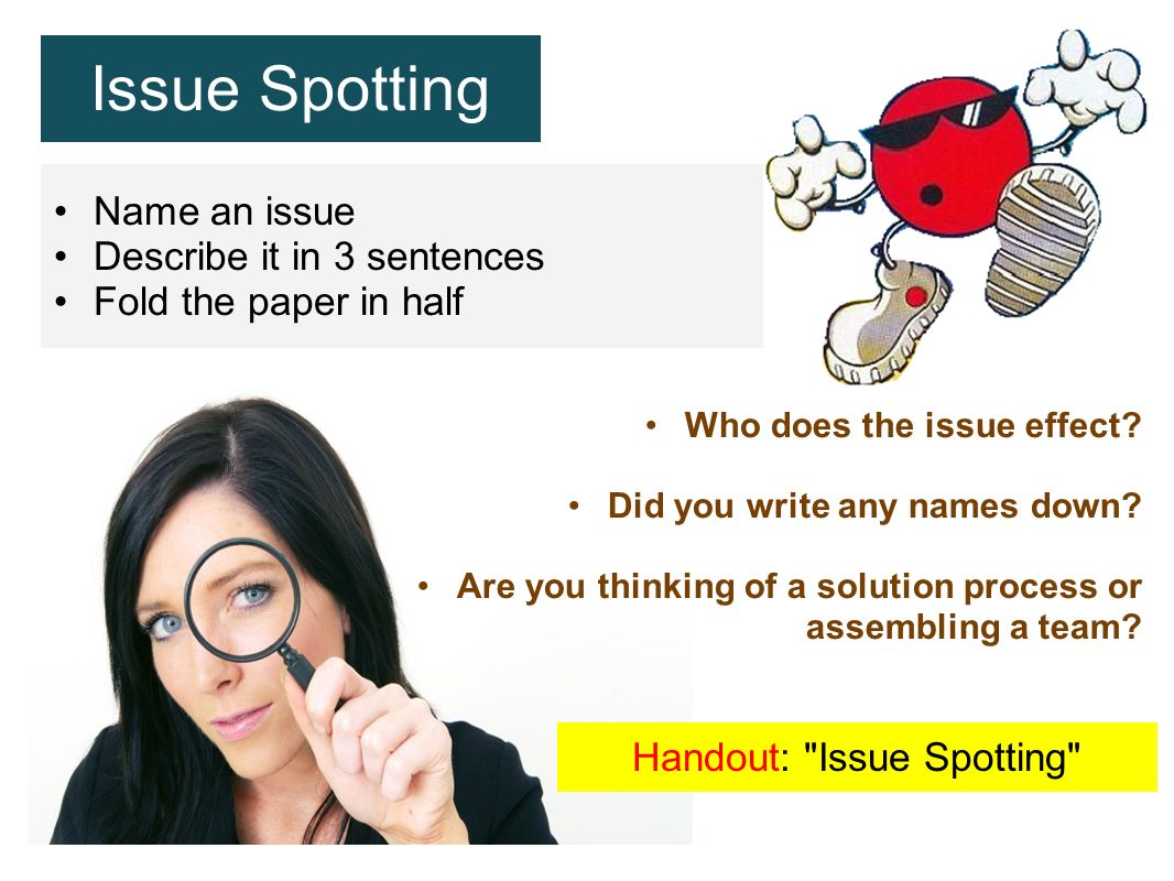 Issue Spotting Name an issue Describe it in 3 sentences Fold the paper in half Who does the issue effect? Did you write any names down? Are you thinki