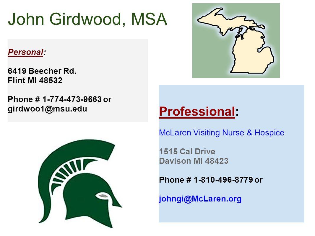 John Girdwood, MSA Personal: 6419 Beecher Rd. Flint MI 48532 Phone # 1-774-473-9663 or girdwoo1@msu.edu Professional: McLaren Visiting Nurse & Hospice