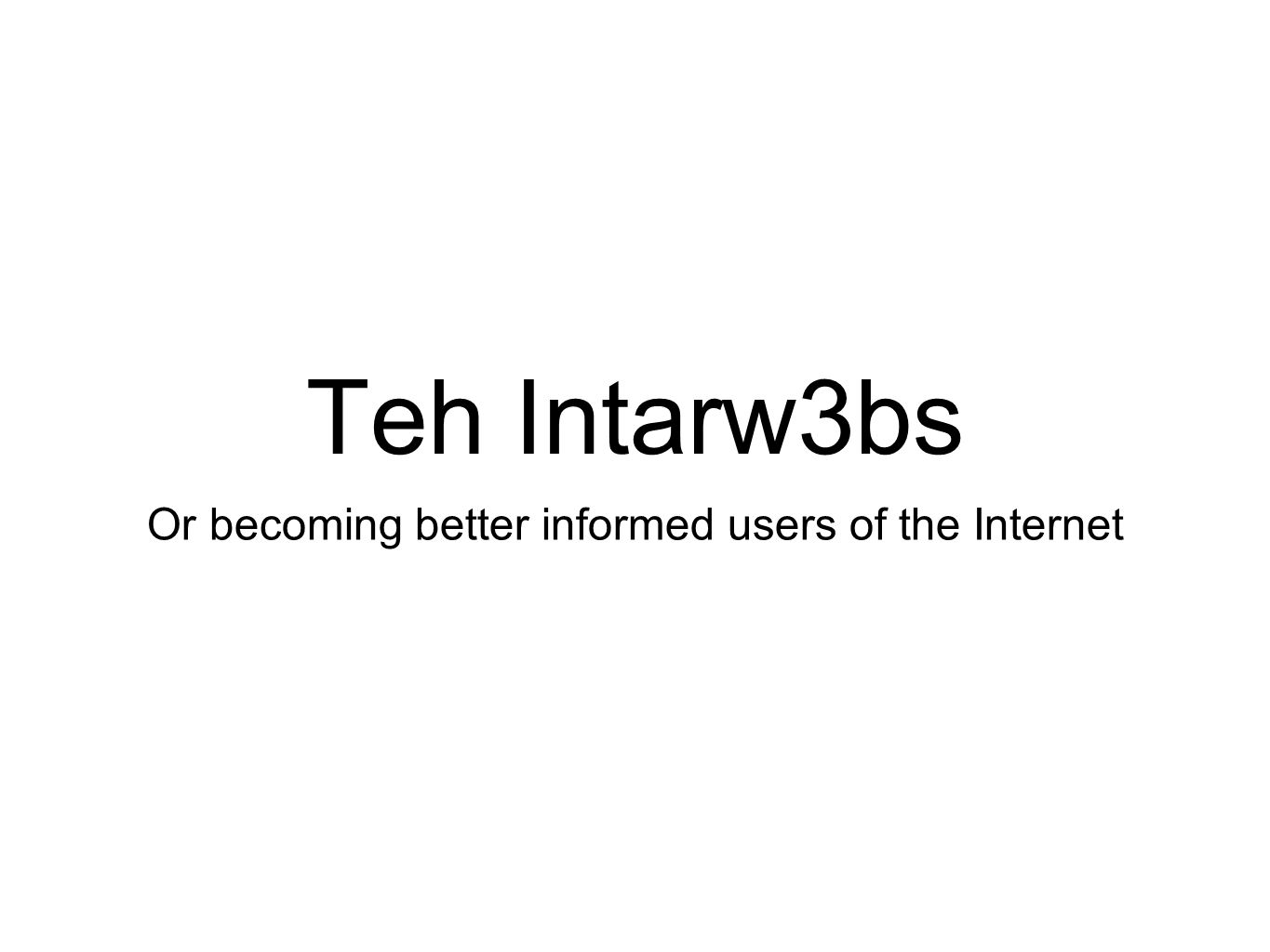 Teh Intarw3bs Or becoming better informed users of the Internet