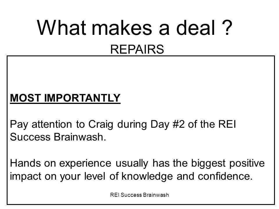 REI Success Brainwash What makes a deal ? REPAIRS MOST IMPORTANTLY Pay attention to Craig during Day #2 of the REI Success Brainwash. Hands on experie