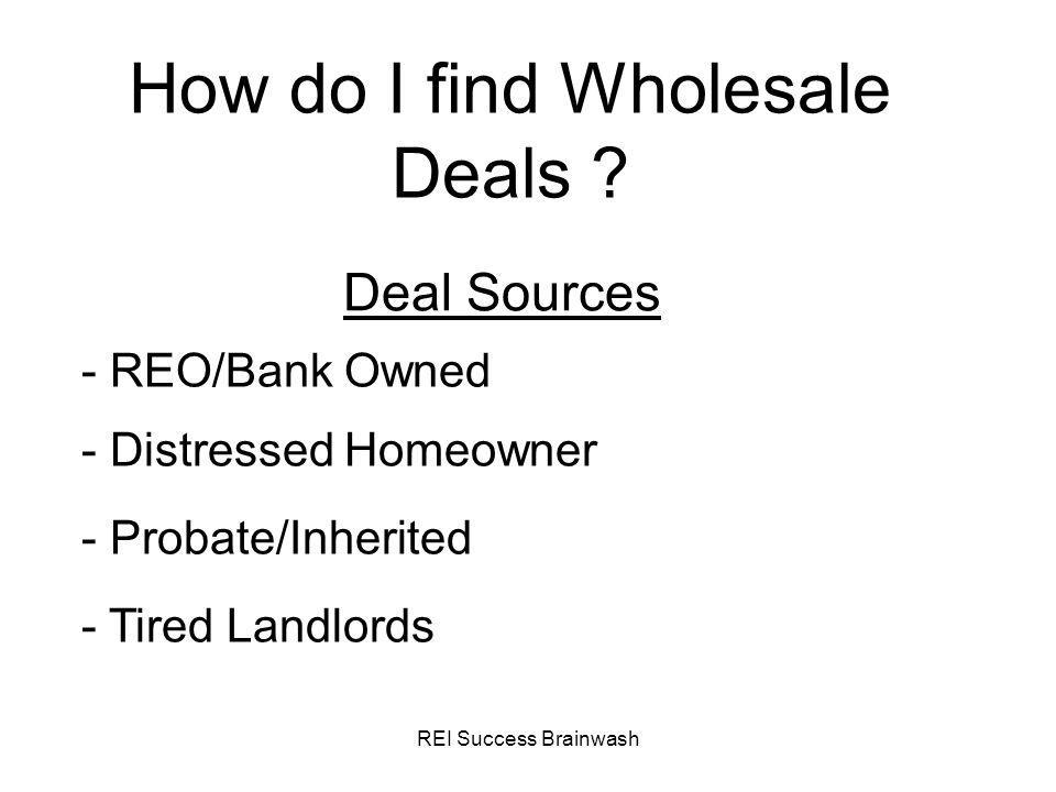 REI Success Brainwash How do I find Wholesale Deals ? Deal Sources - REO/Bank Owned - Probate/Inherited - Distressed Homeowner - Tired Landlords