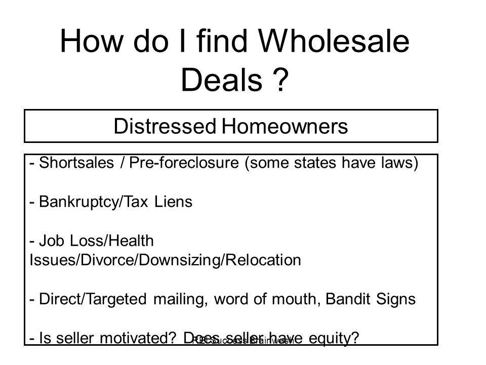 REI Success Brainwash How do I find Wholesale Deals ? - Shortsales / Pre-foreclosure (some states have laws) - Bankruptcy/Tax Liens - Job Loss/Health