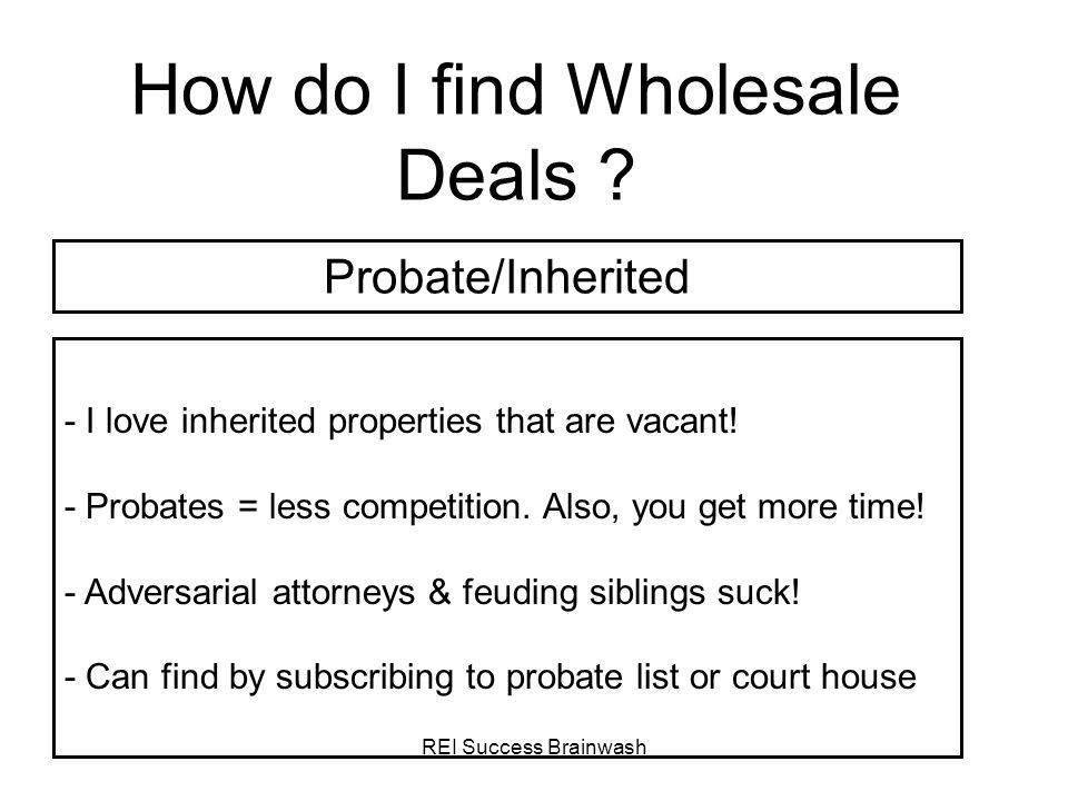 REI Success Brainwash How do I find Wholesale Deals ? - I love inherited properties that are vacant! - Probates = less competition. Also, you get more
