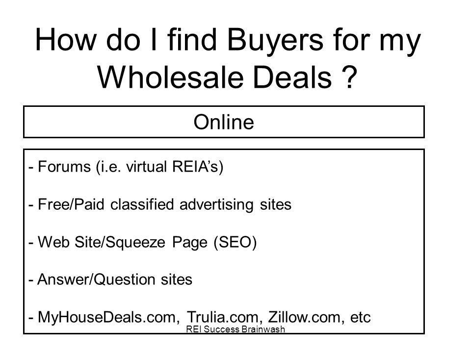REI Success Brainwash How do I find Buyers for my Wholesale Deals ? - Forums (i.e. virtual REIAs) - Free/Paid classified advertising sites - Web Site/
