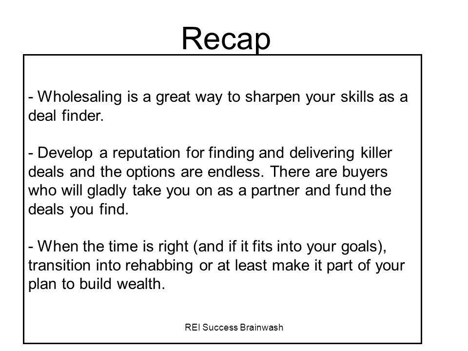 REI Success Brainwash Recap - Wholesaling is a great way to sharpen your skills as a deal finder. - Develop a reputation for finding and delivering ki