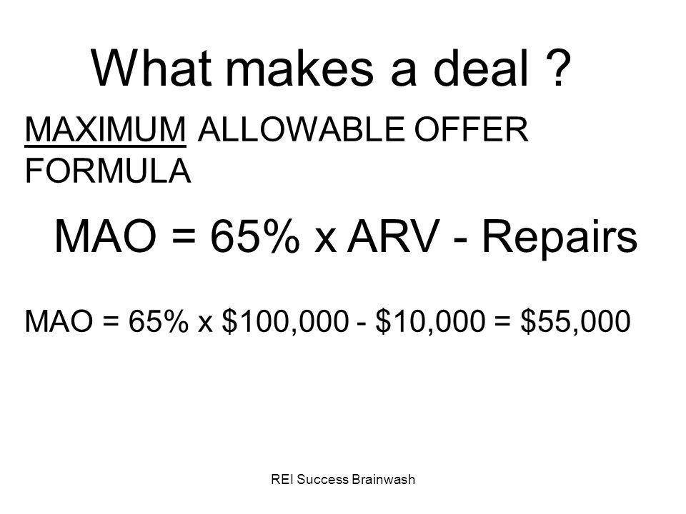 REI Success Brainwash What makes a deal ? MAXIMUM ALLOWABLE OFFER FORMULA MAO = 65% x ARV - Repairs MAO = 65% x $100,000 - $10,000 = $55,000