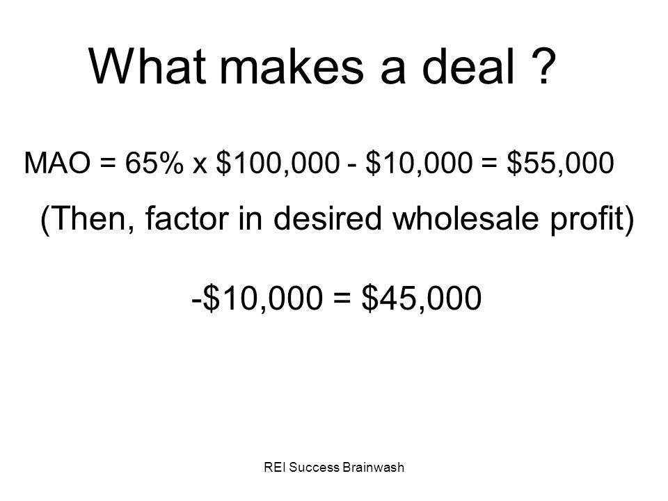 REI Success Brainwash Anatomy of a Deal TALE OF THE TAPE Profit: $9,500.00 Duration: 29 days Credit Requirements: N/A Cash Invested: $0 Hours Invested: 7.5 Profit Per Hour: $1,266 Projected Net Rehab Profit: $56,000 (incl.