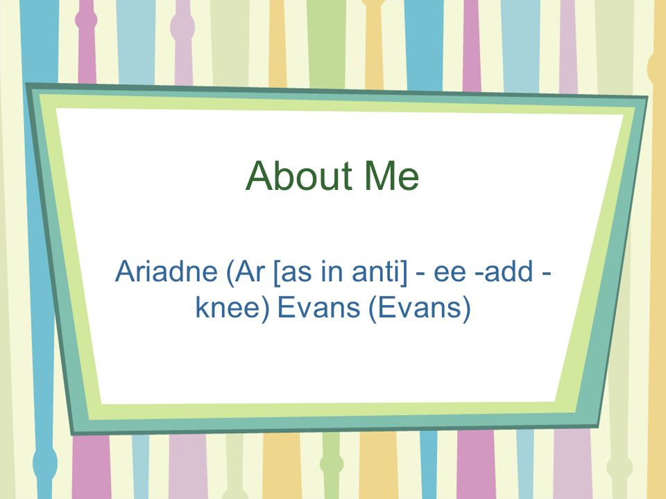 About Me Ariadne (Ar [as in anti] - ee -add - knee) Evans (Evans)