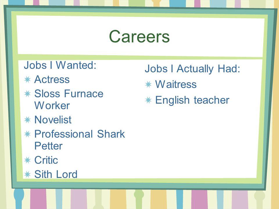 Careers Jobs I Wanted: Actress Sloss Furnace Worker Novelist Professional Shark Petter Critic Sith Lord Jobs I Actually Had: Waitress English teacher