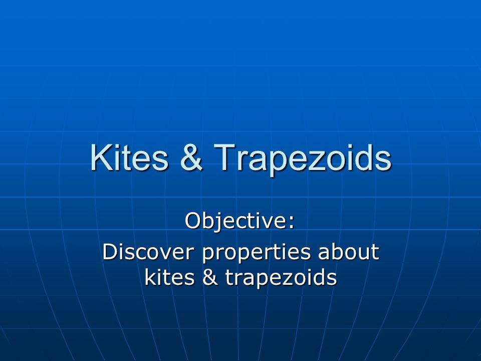Kites & Trapezoids Objective: Discover properties about kites & trapezoids