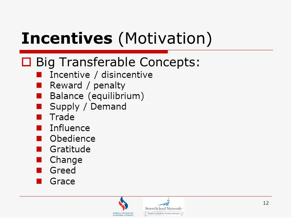12 Incentives (Motivation) Big Transferable Concepts: Incentive / disincentive Reward / penalty Balance (equilibrium) Supply / Demand Trade Influence Obedience Gratitude Change Greed Grace
