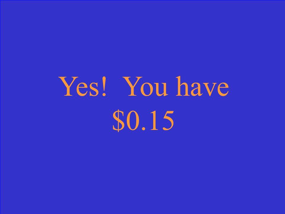 Yes! You have $0.15