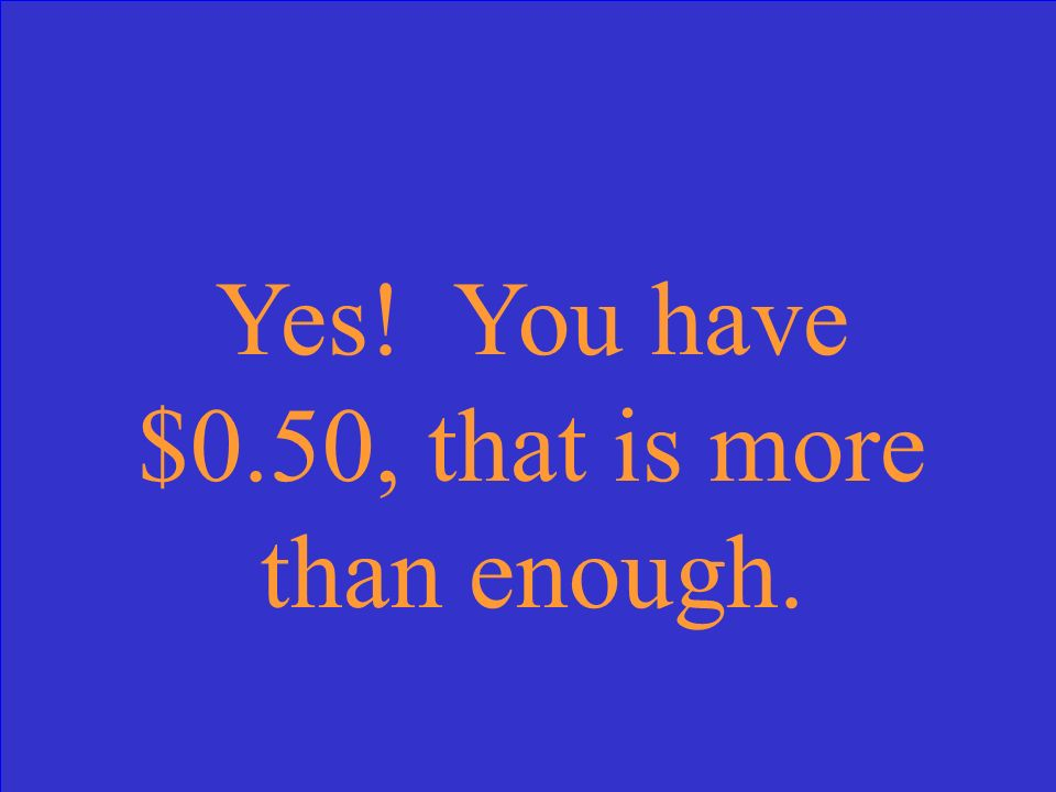 Yes! You have $0.50, that is more than enough.