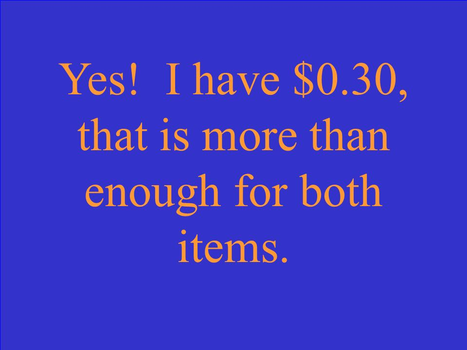 Yes! I have $0.30, that is more than enough for both items.
