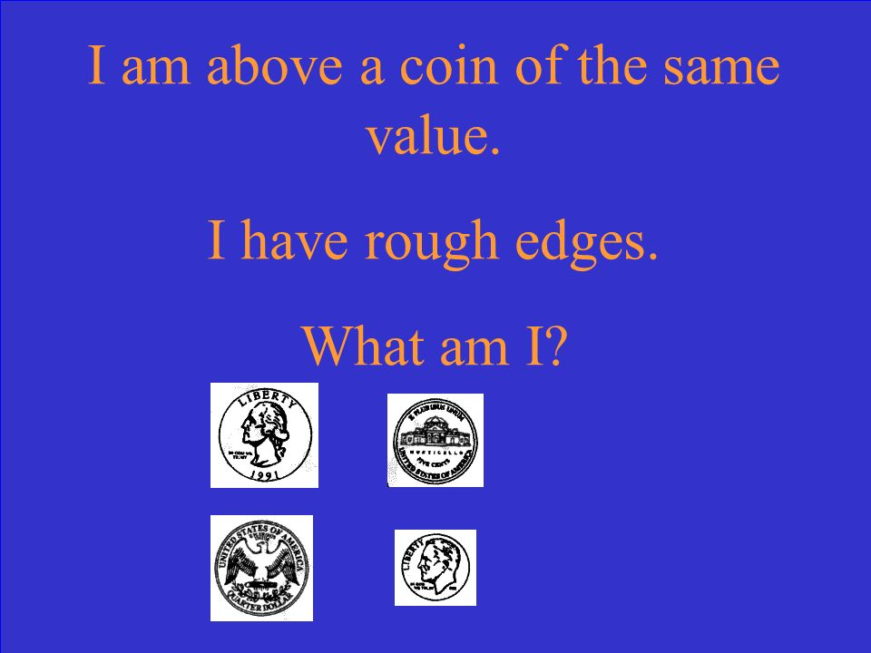 I am above a coin of the same value. I have rough edges. What am I
