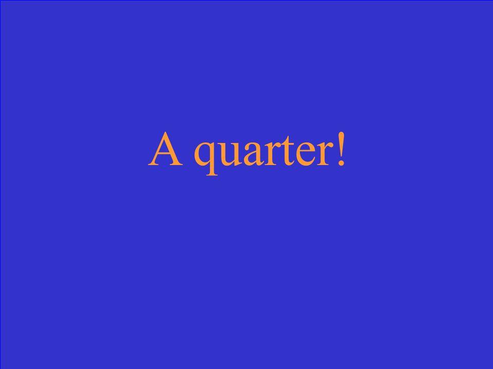A quarter!