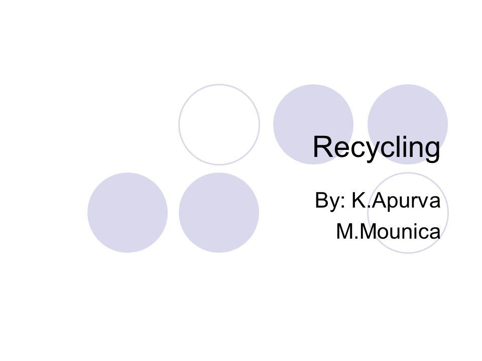 Recycling By: K.Apurva M.Mounica