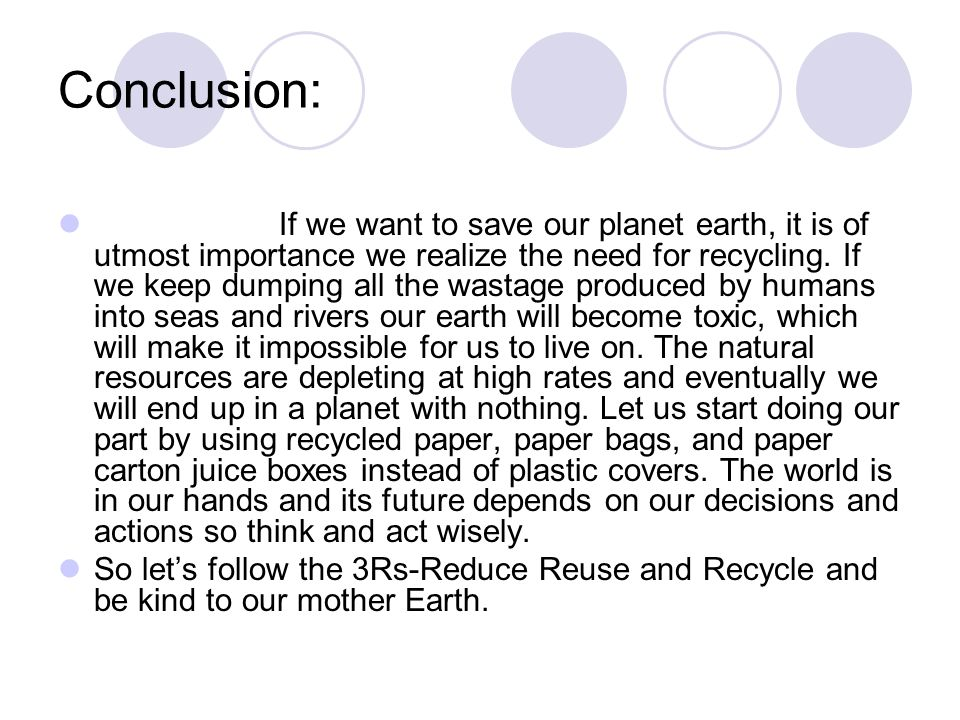 Conclusion: If we want to save our planet earth, it is of utmost importance we realize the need for recycling. If we keep dumping all the wastage prod