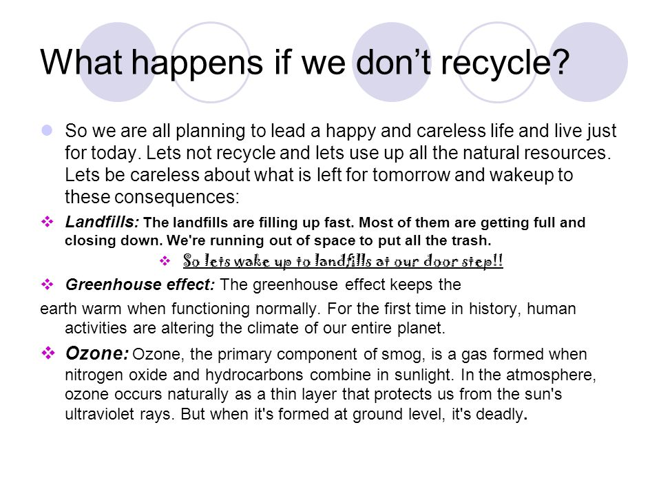 What happens if we dont recycle? So we are all planning to lead a happy and careless life and live just for today. Lets not recycle and lets use up al