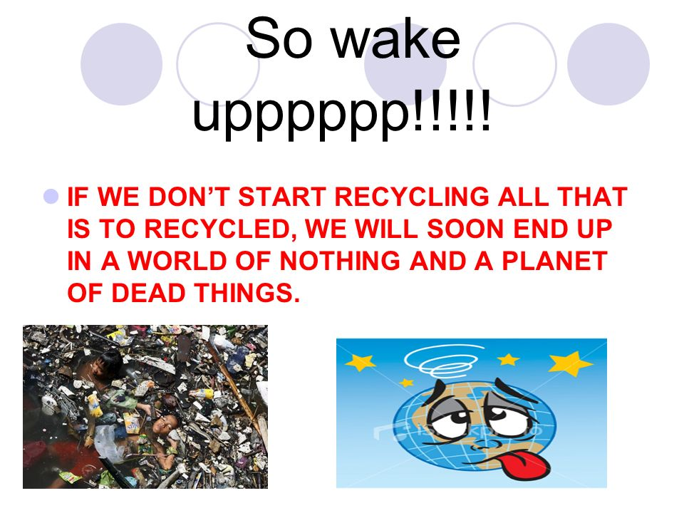 So wake upppppp!!!!! IF WE DONT START RECYCLING ALL THAT IS TO RECYCLED, WE WILL SOON END UP IN A WORLD OF NOTHING AND A PLANET OF DEAD THINGS.