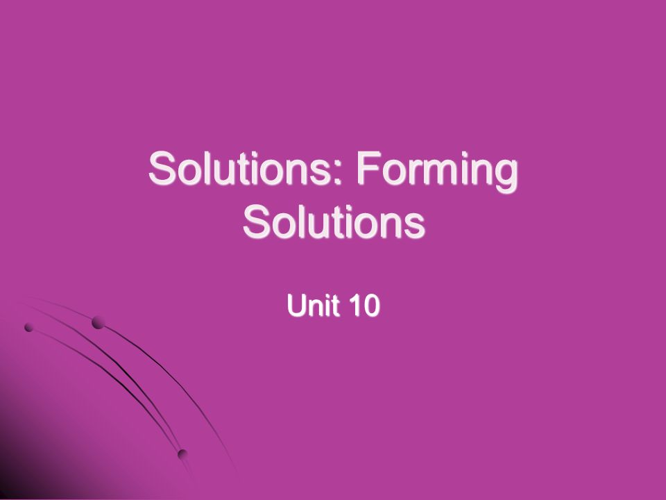 Solutions: Forming Solutions Unit 10