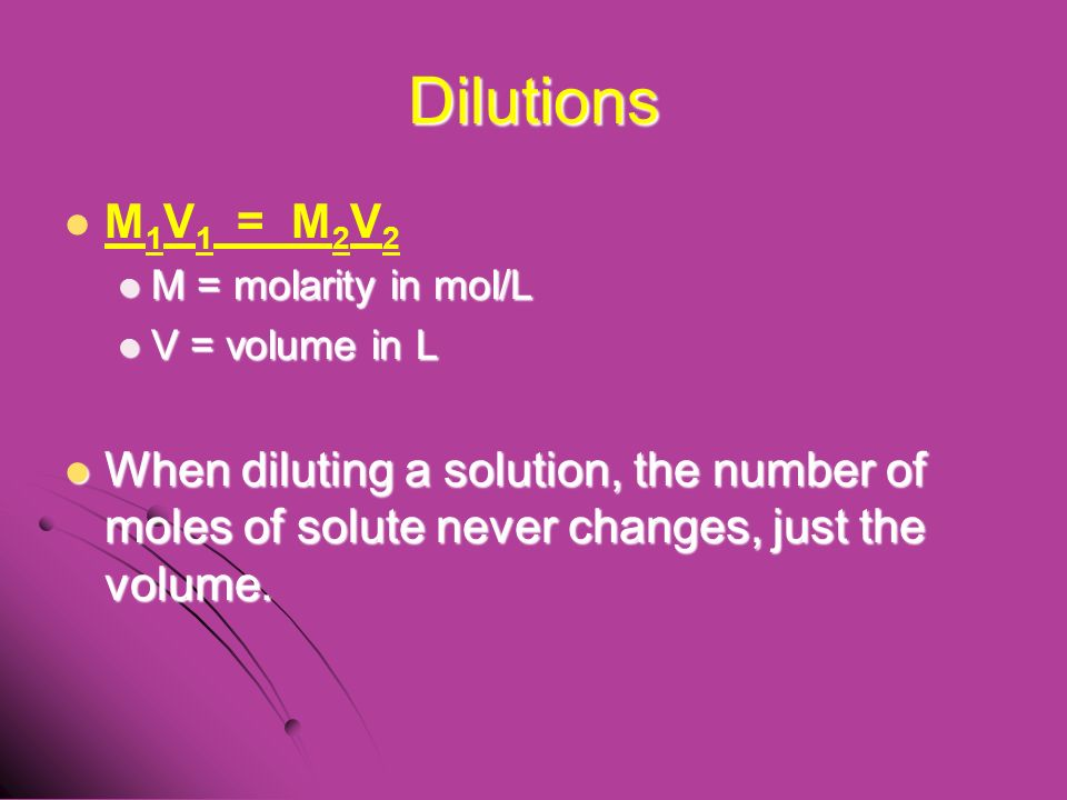 Dilutions M 1 V 1 = M 2 V 2 M = molarity in mol/L M = molarity in mol/L V = volume in L V = volume in L When diluting a solution, the number of moles of solute never changes, just the volume.