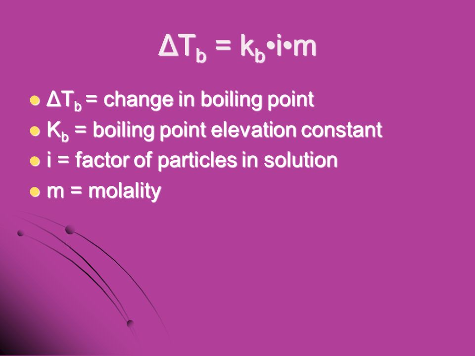 ΔT b = k b im ΔT b = change in boiling point ΔT b = change in boiling point K b = boiling point elevation constant K b = boiling point elevation constant i = factor of particles in solution i = factor of particles in solution m = molality m = molality