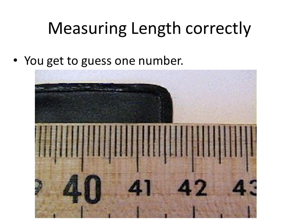 Measuring Length correctly You get to guess one number.