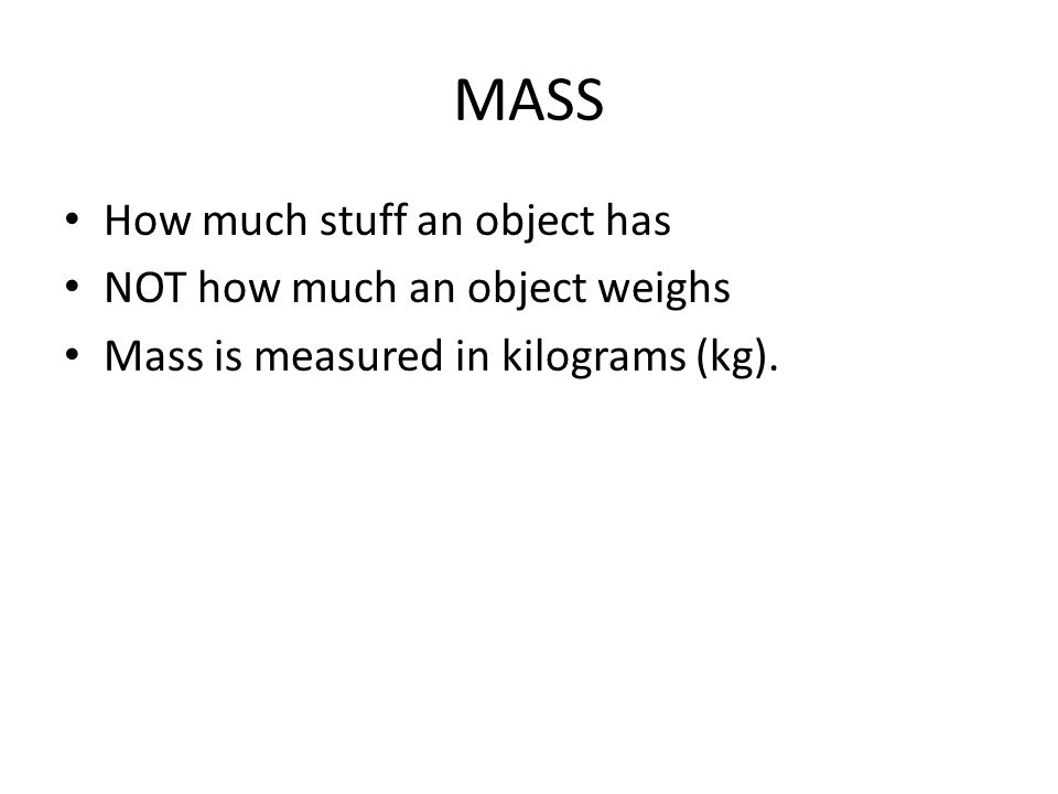 MASS How much stuff an object has NOT how much an object weighs Mass is measured in kilograms (kg).