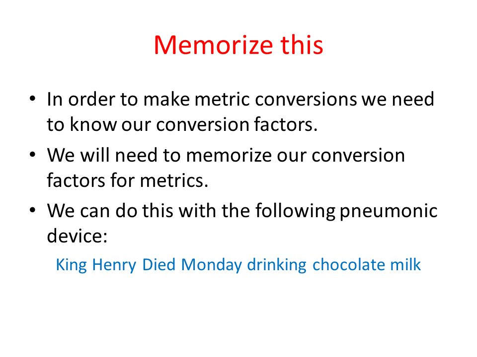 Memorize this In order to make metric conversions we need to know our conversion factors. We will need to memorize our conversion factors for metrics.
