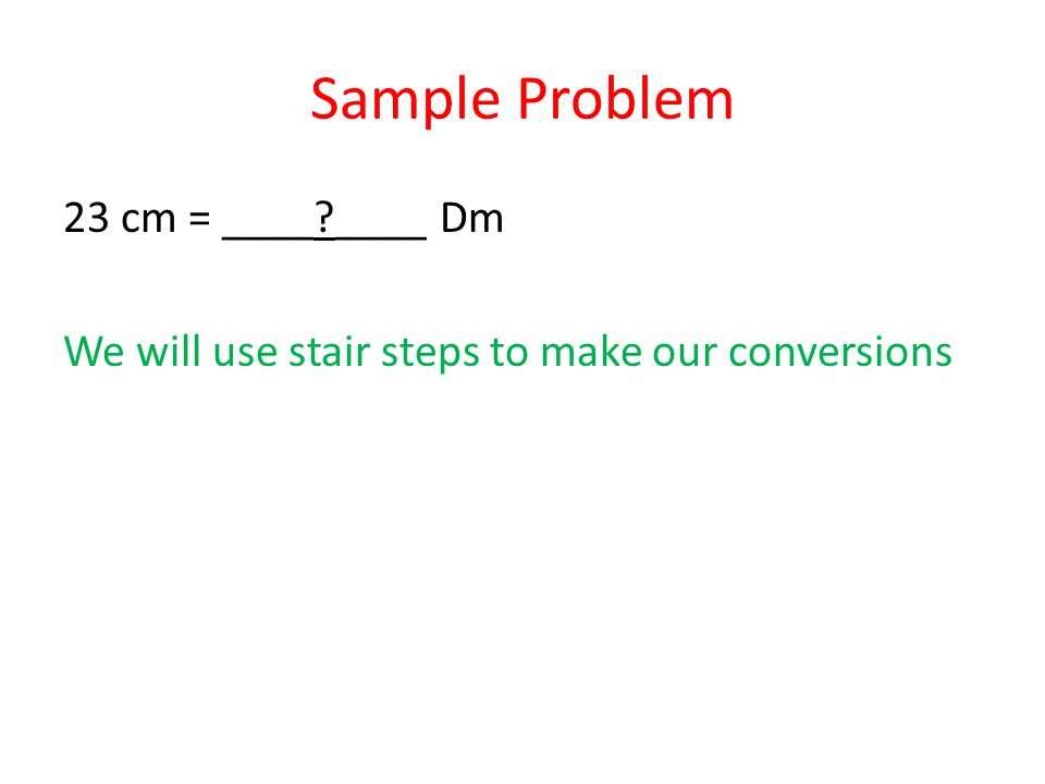 Sample Problem 23 cm = ____?____ Dm We will use stair steps to make our conversions
