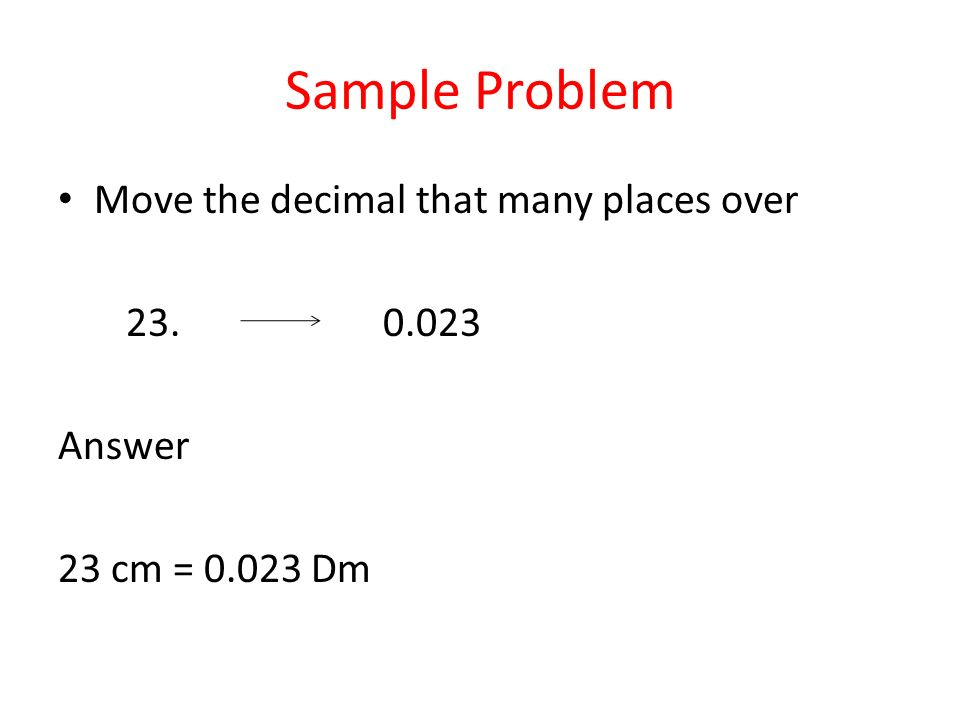 Sample Problem Move the decimal that many places over 23. 0.023 Answer 23 cm = 0.023 Dm