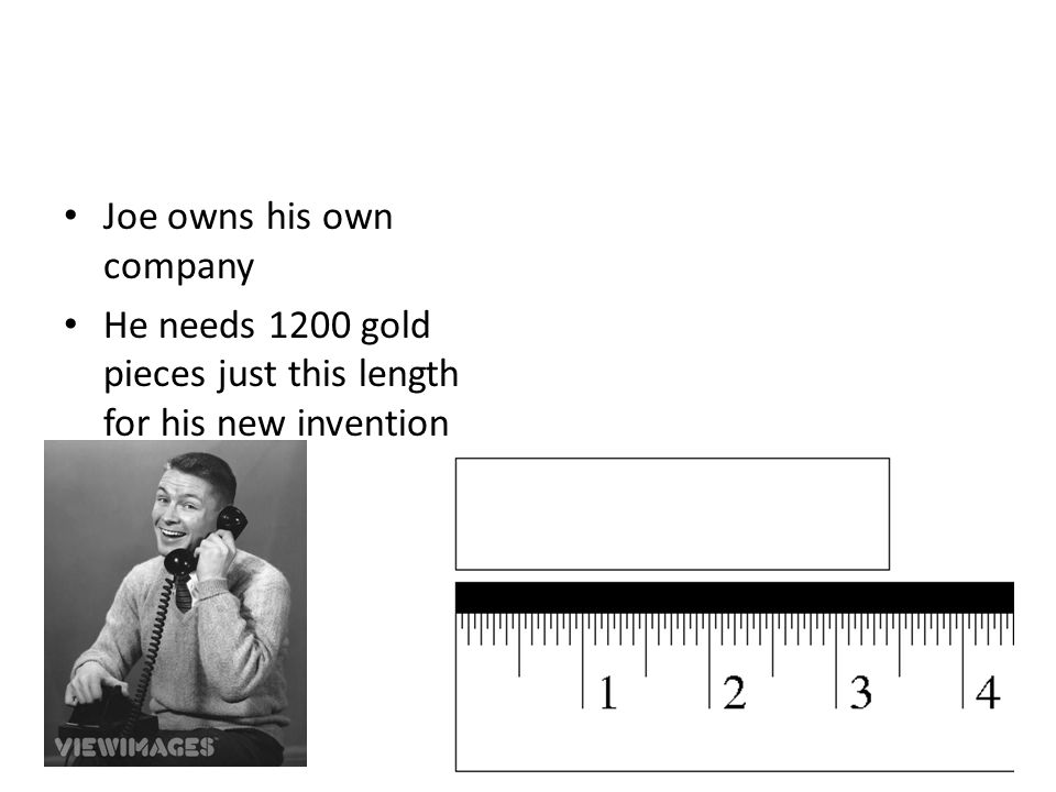 Joe owns his own company He needs 1200 gold pieces just this length for his new invention