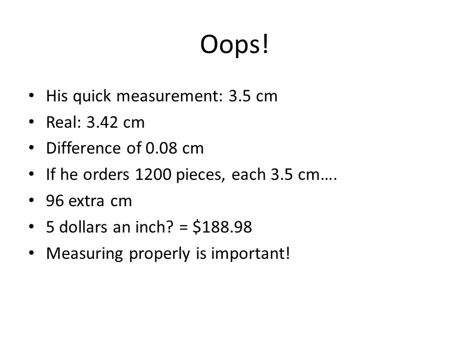 Oops! His quick measurement: 3.5 cm Real: 3.42 cm Difference of 0.08 cm If he orders 1200 pieces, each 3.5 cm…. 96 extra cm 5 dollars an inch? = $188.