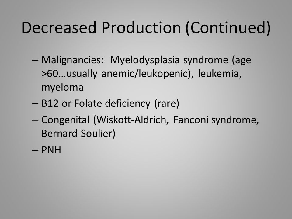 Decreased Production (Continued) – Malignancies: Myelodysplasia syndrome (age >60…usually anemic/leukopenic), leukemia, myeloma – B12 or Folate defici