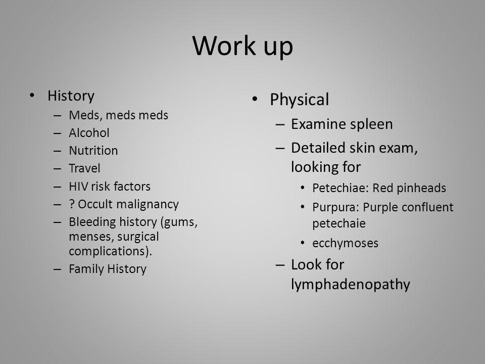 Work up History – Meds, meds meds – Alcohol – Nutrition – Travel – HIV risk factors – ? Occult malignancy – Bleeding history (gums, menses, surgical c