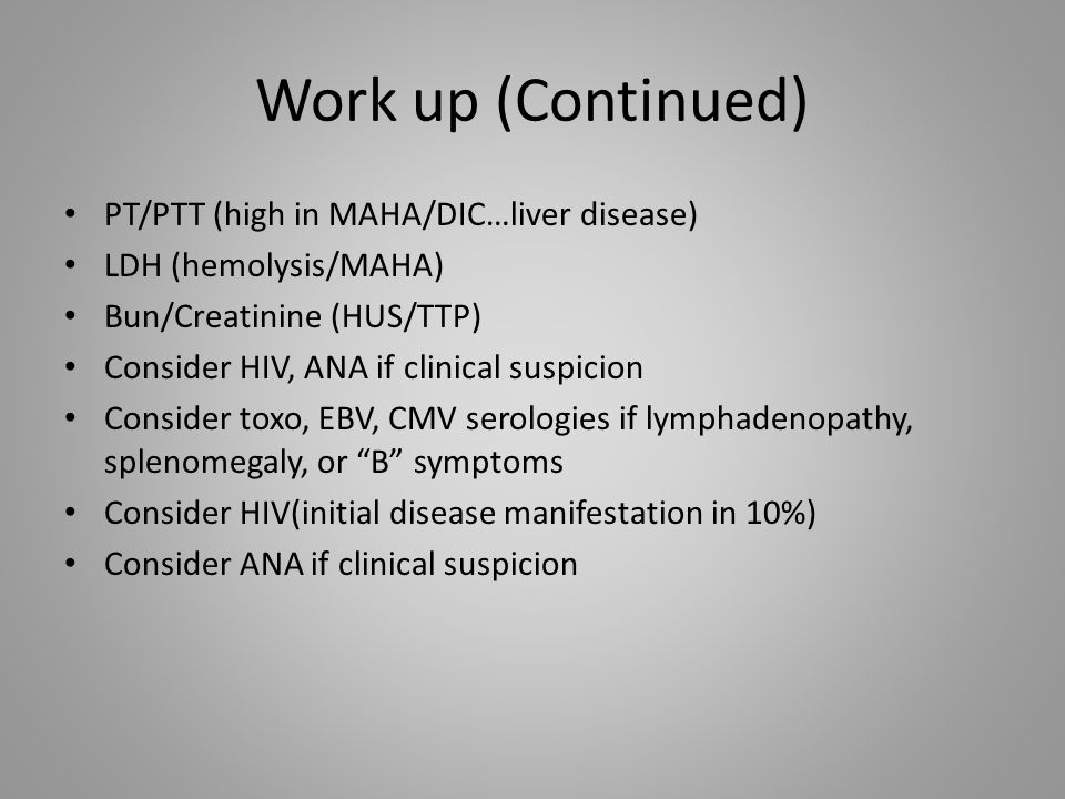Work up (Continued) PT/PTT (high in MAHA/DIC…liver disease) LDH (hemolysis/MAHA) Bun/Creatinine (HUS/TTP) Consider HIV, ANA if clinical suspicion Cons