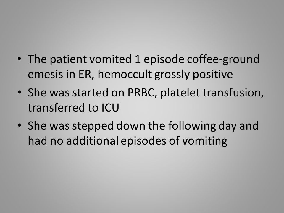 The patient vomited 1 episode coffee-ground emesis in ER, hemoccult grossly positive She was started on PRBC, platelet transfusion, transferred to ICU