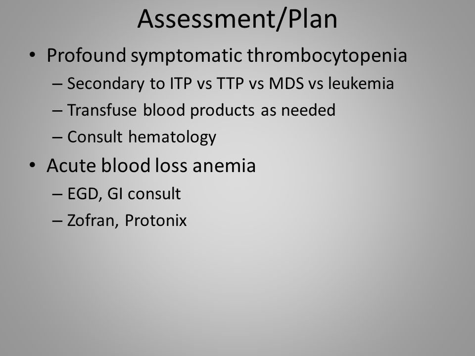 Assessment/Plan Profound symptomatic thrombocytopenia – Secondary to ITP vs TTP vs MDS vs leukemia – Transfuse blood products as needed – Consult hema