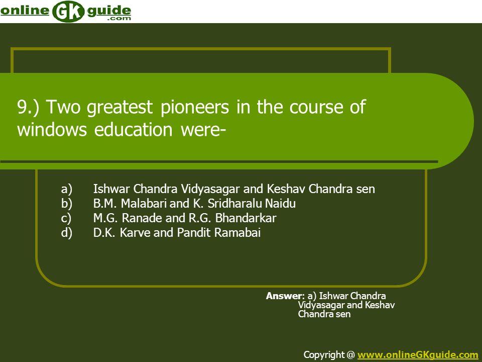 9.) Two greatest pioneers in the course of windows education were- a)Ishwar Chandra Vidyasagar and Keshav Chandra sen b)B.M. Malabari and K. Sridharal